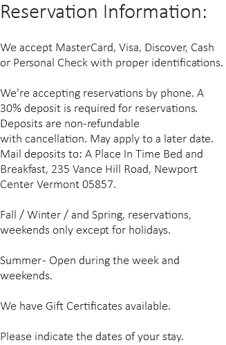 Reservation Information: We accept MasterCard, Visa, Discover, Cash or Personal Check with proper identifications. We're accepting reservations by phone. A 30% deposit is required for reservations. Deposits are non-refundable with cancellation. May apply to a later date. Mail deposits to: A Place In Time Bed and Breakfast, 235 Vance Hill Road, Newport Center Vermont 05857. Fall / Winter / and Spring, reservations, weekends only except for holidays. Summer - Open during the week and weekends. We have Gift Certificates available. Please indicate the dates of your stay.