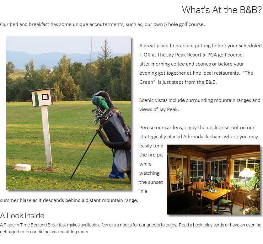 "What's At the B&B? Our bed and breakfast has some unique accouterments, such as, our own 5 hole golf course.  A great place to practice putting before your scheduled T-Off at The Jay Peak Resort's PGA golf course, after morning coffee and scones or before your evening get together at fine local restaurants, ""The Green"" is just steps from the B&B. Scenic vistas include surrounding mountain ranges and views of Jay Peak. Peruse our gardens, enjoy the deck or sit out on our strategically placed Adirondack chairs where you may easily tend the fire pit while watching the sunset in a summer blaze as it descends behind a distant mountain range. A Look Inside A Place in Time Bed and Breakfast makes available a few extra nooks for our guests to enjoy. Read a book, play cards or have an evening get together in our dining area or sitting room."