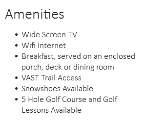 Amenities Wide Screen TV Wifi Internet Breakfast, served on an enclosed porch, deck or dining room VAST Trail Access Snowshoes Available 5 Hole Golf Course and Golf Lessons Available