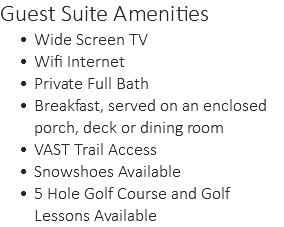 Guest Suite Amenities Wide Screen TV Wifi Internet Private Full Bath Breakfast, served on an enclosed porch, deck or dining room VAST Trail Access Snowshoes Available 5 Hole Golf Course and Golf Lessons Available