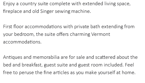 Enjoy a country suite complete with extended living space, fireplace and old Singer sewing machine. First floor accommodations with private bath extending from your bedroom, the suite offers charming Vermont accommodations. Antiques and memorabilia are for sale and scattered about the bed and breakfast, guest suite and guest room included. Feel free to peruse the fine articles as you make yourself at home.